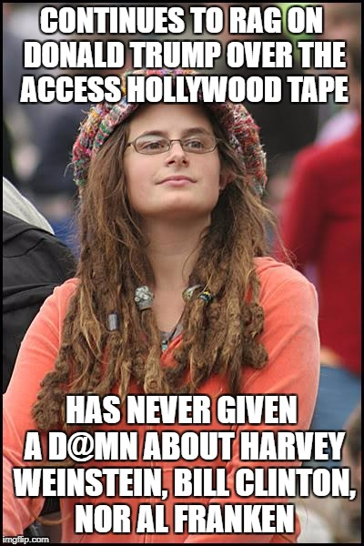 College Liberal Meme | CONTINUES TO RAG ON DONALD TRUMP OVER THE ACCESS HOLLYWOOD TAPE HAS NEVER GIVEN A D@MN ABOUT HARVEY WEINSTEIN, BILL CLINTON, NOR AL FRANKEN | image tagged in memes,college liberal,liberal hypocrisy,libtards,al franken,harvey weinstein bill clinton | made w/ Imgflip meme maker