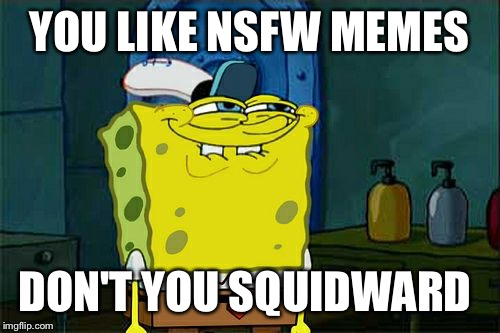 Dont You Squidward Meme | YOU LIKE NSFW MEMES DON'T YOU SQUIDWARD | image tagged in memes,dont you squidward | made w/ Imgflip meme maker