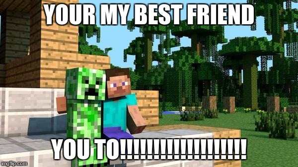 minecraft friendship | YOUR MY BEST FRIEND YOU TO!!!!!!!!!!!!!!!!!!! | image tagged in minecraft friendship | made w/ Imgflip meme maker