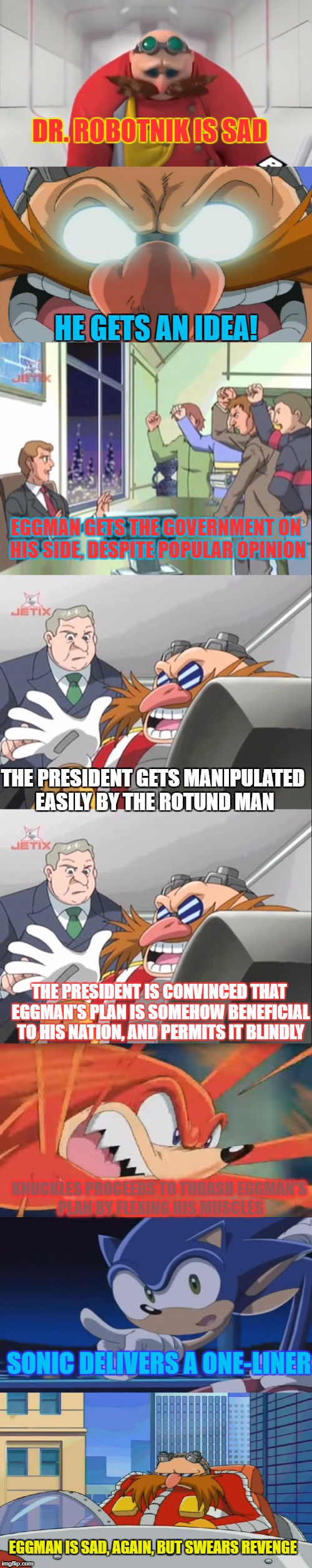 Sonic X in a Nutshell | DR. ROBOTNIK IS SAD SONIC DELIVERS A ONE-LINER HE GETS AN IDEA! EGGMAN GETS THE GOVERNMENT ON HIS SIDE, DESPITE POPULAR OPINION THE PRESIDEN | image tagged in sonic x,sonic the hedgehog,eggman,story,in a nutshell | made w/ Imgflip meme maker