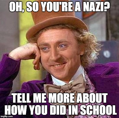 Creepy Condescending Wonka Meme | OH, SO YOU'RE A NAZI? TELL ME MORE ABOUT HOW YOU DID IN SCHOOL | image tagged in memes,creepy condescending wonka | made w/ Imgflip meme maker