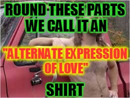 "ROUND THESE PARTS WE CALL IT AN ""ALTERNATE EXPRESSION OF LOVE"" SHIRT 