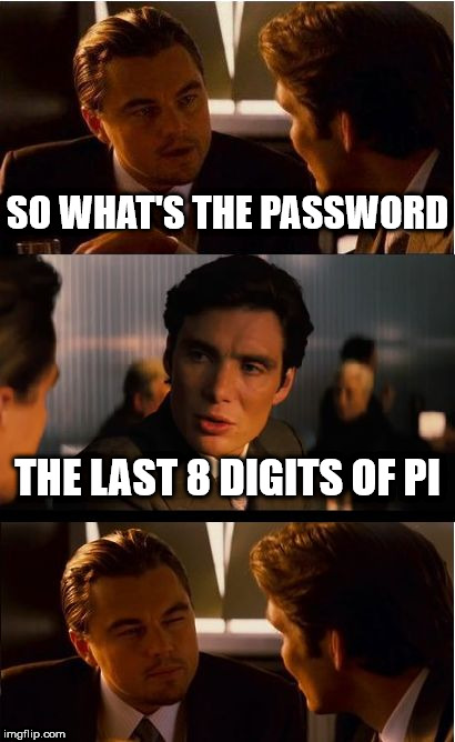 Inception | SO WHAT'S THE PASSWORD THE LAST 8 DIGITS OF PI | image tagged in memes,inception | made w/ Imgflip meme maker