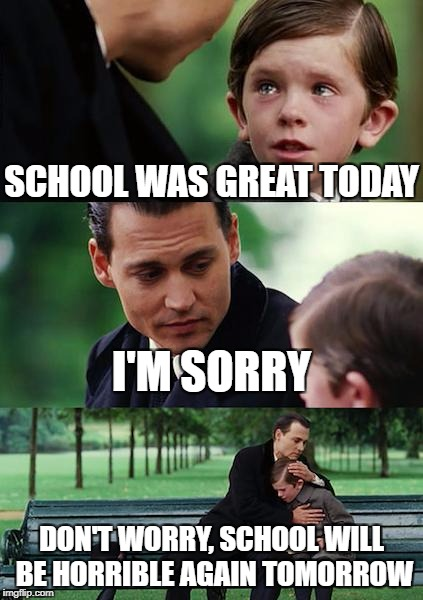 Finding Neverland Meme | SCHOOL WAS GREAT TODAY I'M SORRY DON'T WORRY, SCHOOL WILL BE HORRIBLE AGAIN TOMORROW | image tagged in memes,finding neverland | made w/ Imgflip meme maker