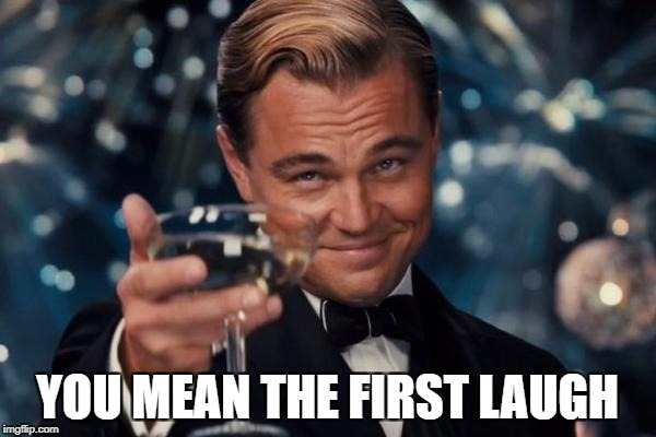 Leonardo Dicaprio Cheers Meme | YOU MEAN THE FIRST LAUGH | image tagged in memes,leonardo dicaprio cheers | made w/ Imgflip meme maker