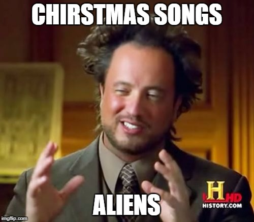 Ancient Aliens Meme | CHIRSTMAS SONGS ALIENS | image tagged in memes,ancient aliens | made w/ Imgflip meme maker