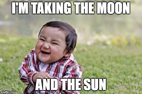 Evil Toddler Meme | I'M TAKING THE MOON AND THE SUN | image tagged in memes,evil toddler | made w/ Imgflip meme maker
