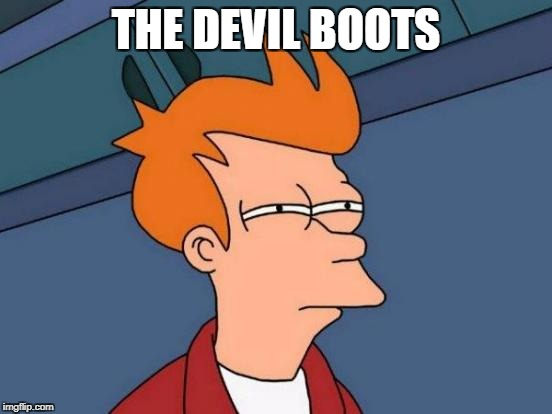 Futurama Fry Meme | THE DEVIL BOOTS | image tagged in memes,futurama fry | made w/ Imgflip meme maker