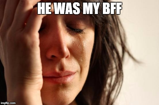 First World Problems Meme | HE WAS MY BFF | image tagged in memes,first world problems | made w/ Imgflip meme maker