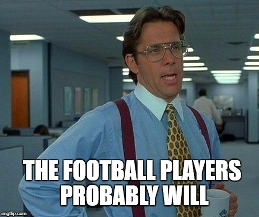 That Would Be Great Meme | THE FOOTBALL PLAYERS PROBABLY WILL | image tagged in memes,that would be great | made w/ Imgflip meme maker