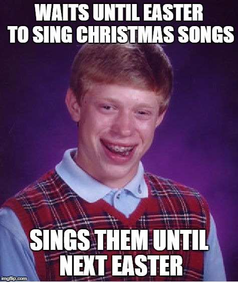 Bad Luck Brian Meme | WAITS UNTIL EASTER TO SING CHRISTMAS SONGS SINGS THEM UNTIL NEXT EASTER | image tagged in memes,bad luck brian | made w/ Imgflip meme maker