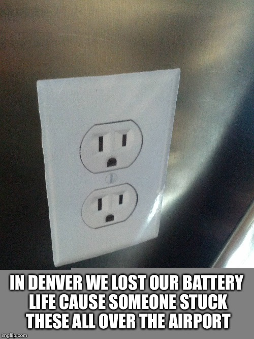 They tricked us :( | IN DENVER WE LOST OUR BATTERY LIFE CAUSE SOMEONE STUCK THESE ALL OVER THE AIRPORT | image tagged in memes,fake,airort,airport,stickers | made w/ Imgflip meme maker