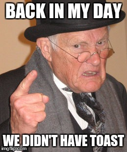 Back In My Day Meme | BACK IN MY DAY WE DIDN'T HAVE TOAST | image tagged in memes,back in my day | made w/ Imgflip meme maker