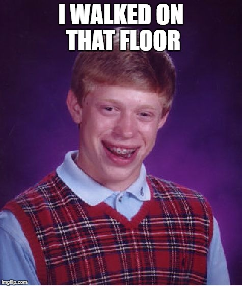 Bad Luck Brian Meme | I WALKED ON THAT FLOOR | image tagged in memes,bad luck brian | made w/ Imgflip meme maker