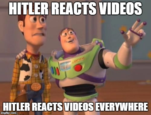X, X Everywhere Meme | HITLER REACTS VIDEOS HITLER REACTS VIDEOS EVERYWHERE | image tagged in memes,x,x everywhere,x x everywhere | made w/ Imgflip meme maker