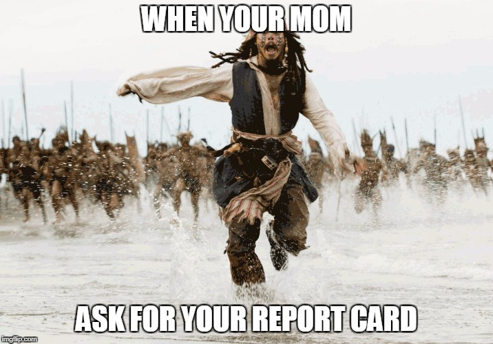 WHEN YOUR MOM ASK FOR YOUR REPORT CARD | image tagged in jack sparrow - running | made w/ Imgflip meme maker