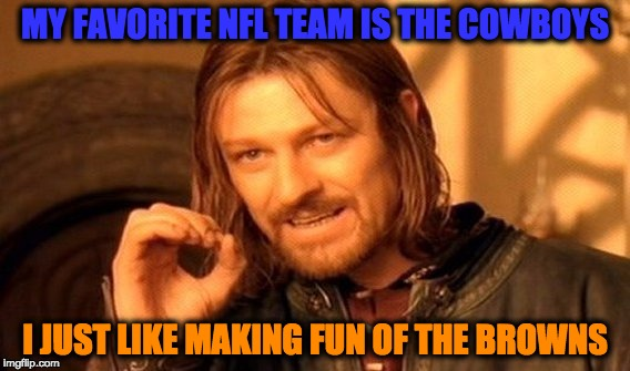 One Does Not Simply Meme | MY FAVORITE NFL TEAM IS THE COWBOYS I JUST LIKE MAKING FUN OF THE BROWNS | image tagged in memes,one does not simply | made w/ Imgflip meme maker