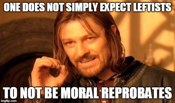One Does Not Simply Meme | ONE DOES NOT SIMPLY EXPECT LEFTISTS TO NOT BE MORAL REPROBATES | image tagged in memes,one does not simply | made w/ Imgflip meme maker