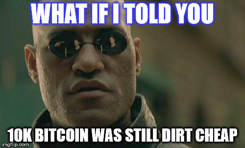 Matrix Morpheus Meme | WHAT IF I TOLD YOU 10K BITCOIN WAS STILL DIRT CHEAP | image tagged in memes,matrix morpheus | made w/ Imgflip meme maker