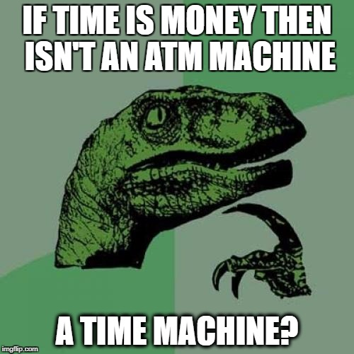 Philosoraptor | IF TIME IS MONEY THEN ISN'T AN ATM MACHINE A TIME MACHINE? | image tagged in memes,philosoraptor | made w/ Imgflip meme maker
