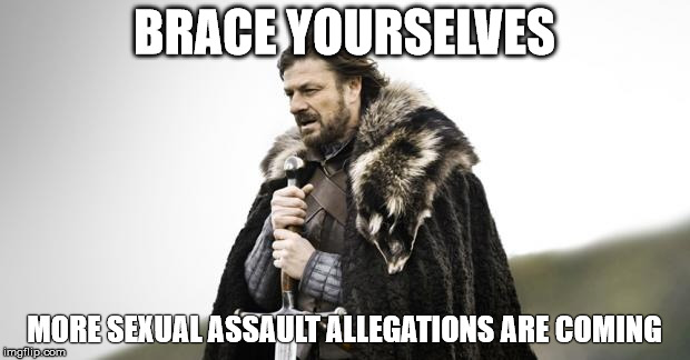 Winter Is Coming | BRACE YOURSELVES MORE SEXUAL ASSAULT ALLEGATIONS ARE COMING | image tagged in winter is coming | made w/ Imgflip meme maker