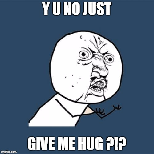 Y U No Meme | Y U NO JUST GIVE ME HUG ?!? | image tagged in memes,y u no | made w/ Imgflip meme maker