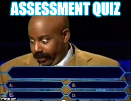 ASSESSMENT QUIZ | image tagged in quiz show meme | made w/ Imgflip meme maker