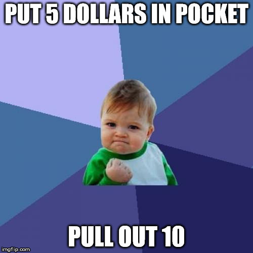 Success Kid Meme | PUT 5 DOLLARS IN POCKET PULL OUT 10 | image tagged in memes,success kid | made w/ Imgflip meme maker