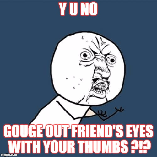 Y U No Meme | Y U NO GOUGE OUT FRIEND'S EYES WITH YOUR THUMBS ?!? | image tagged in memes,y u no | made w/ Imgflip meme maker