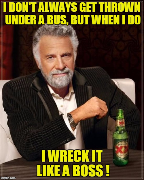 The Most Interesting Man In The World Meme | I DON'T ALWAYS GET THROWN UNDER A BUS, BUT WHEN I DO I WRECK IT LIKE A BOSS ! | image tagged in memes,the most interesting man in the world | made w/ Imgflip meme maker