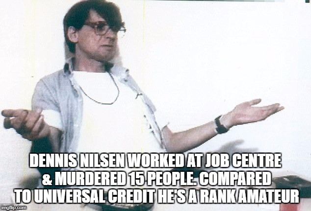 DENNIS NILSEN WORKED AT JOB CENTRE & MURDERED 15 PEOPLE. COMPARED TO UNIVERSAL CREDIT HE'S A RANK AMATEUR | image tagged in nilson | made w/ Imgflip meme maker