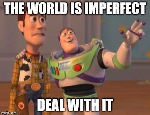 quoting my friend | THE WORLD IS IMPERFECT DEAL WITH IT | image tagged in memes,x,x everywhere,x x everywhere | made w/ Imgflip meme maker