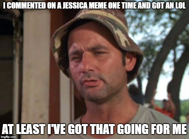 I've got that going for me | I COMMENTED ON A JESSICA MEME ONE TIME AND GOT AN LOL AT LEAST I'VE GOT THAT GOING FOR ME | image tagged in i've got that going for me | made w/ Imgflip meme maker