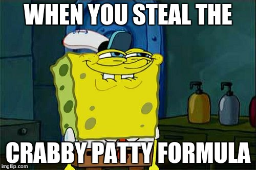 Dont You Squidward Meme | WHEN YOU STEAL THE CRABBY PATTY FORMULA | image tagged in memes,dont you squidward | made w/ Imgflip meme maker