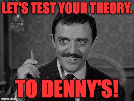 LET'S TEST YOUR THEORY. TO DENNY'S! | made w/ Imgflip meme maker