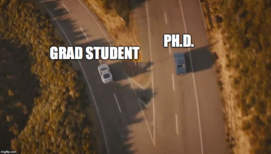 PH.D. GRAD STUDENT | image tagged in see you again | made w/ Imgflip meme maker