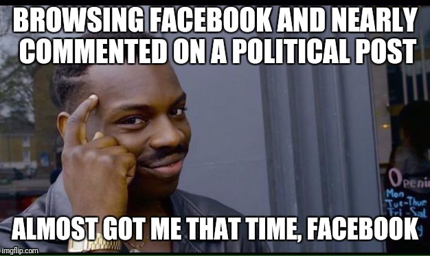 Roll Safe Think About It Meme | BROWSING FACEBOOK AND NEARLY COMMENTED ON A POLITICAL POST ALMOST GOT ME THAT TIME, FACEBOOK | image tagged in thinking black guy | made w/ Imgflip meme maker