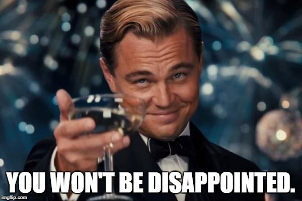 Leonardo Dicaprio Cheers Meme | YOU WON'T BE DISAPPOINTED. | image tagged in memes,leonardo dicaprio cheers | made w/ Imgflip meme maker