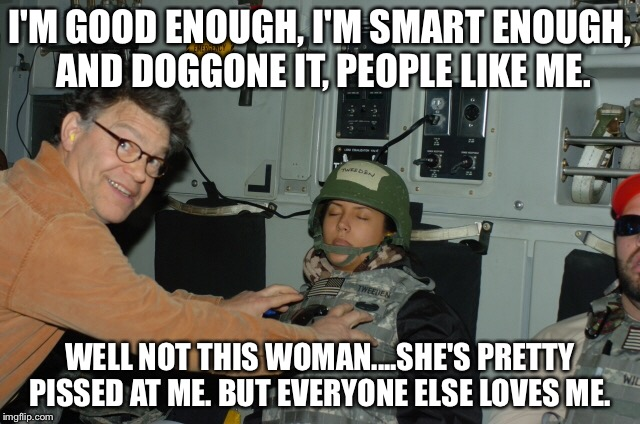 Al Franken creep | I'M GOOD ENOUGH, I'M SMART ENOUGH, AND DOGGONE IT, PEOPLE LIKE ME. WELL NOT THIS WOMAN....SHE'S PRETTY PISSED AT ME. BUT EVERYONE ELSE LOVES | image tagged in al franken,stuart smalley | made w/ Imgflip meme maker