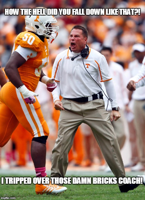 Butch Jones player trip | HOW THE HELL DID YOU FALL DOWN LIKE THAT?! I TRIPPED OVER THOSE DAMN BRICKS COACH! | image tagged in memes,butch jones,bricks | made w/ Imgflip meme maker