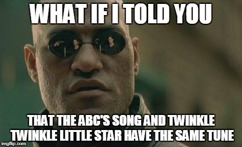 Matrix Morpheus Meme | WHAT IF I TOLD YOU THAT THE ABC'S SONG AND TWINKLE TWINKLE LITTLE STAR HAVE THE SAME TUNE | image tagged in memes,matrix morpheus | made w/ Imgflip meme maker