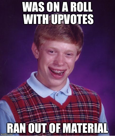 Bad Luck Brian Meme | WAS ON A ROLL WITH UPVOTES RAN OUT OF MATERIAL | image tagged in memes,bad luck brian | made w/ Imgflip meme maker