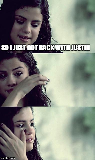 Instant regret  | SO I JUST GOT BACK WITH JUSTIN | image tagged in selena gomez crying | made w/ Imgflip meme maker