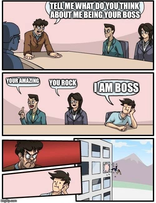 Boardroom Meeting Suggestion Meme | TELL ME WHAT DO YOU THINK ABOUT ME BEING YOUR BOSS YOUR AMAZING YOU ROCK I AM BOSS | image tagged in memes,boardroom meeting suggestion | made w/ Imgflip meme maker