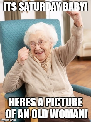 old woman cheering | ITS SATURDAY BABY! HERES A PICTURE OF AN OLD WOMAN! | image tagged in old woman cheering | made w/ Imgflip meme maker
