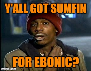 Y'all Got Any More Of That Meme | Y'ALL GOT SUMFIN FOR EBONIC? | image tagged in memes,yall got any more of | made w/ Imgflip meme maker