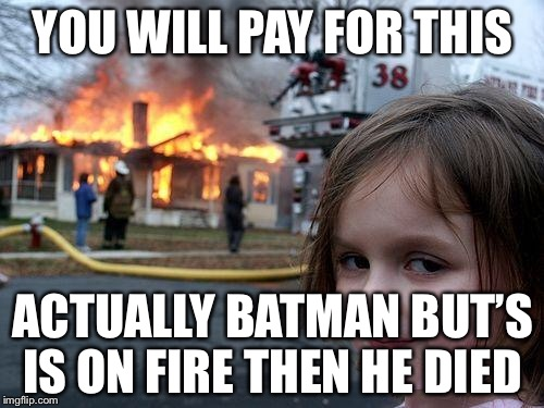 Disaster Girl Meme | YOU WILL PAY FOR THIS ACTUALLY BATMAN BUT'S IS ON FIRE THEN HE DIED | image tagged in memes,disaster girl | made w/ Imgflip meme maker