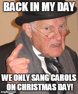 Back In My Day Meme | BACK IN MY DAY WE ONLY SANG CAROLS ON CHRISTMAS DAY! | image tagged in memes,back in my day | made w/ Imgflip meme maker