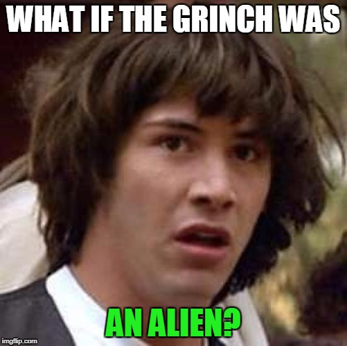 Conspiracy Keanu Meme | WHAT IF THE GRINCH WAS AN ALIEN? | image tagged in memes,conspiracy keanu | made w/ Imgflip meme maker