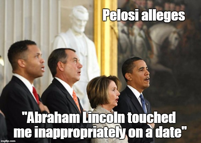 "Touched by Greatness | ""Abraham Lincoln touched me inappropriately on a date"" Pelosi alleges 